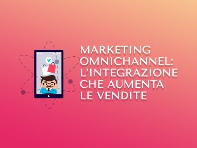 Marketing Omnichannel: l'integrazione che aumenta le vendite